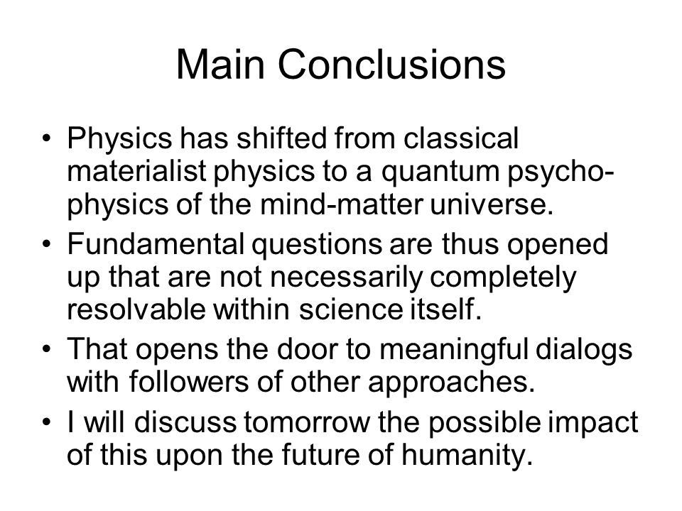 Main Conclusions Physics has shifted from classical materialist physics to a quantum psycho- physics of the mind-matter universe.