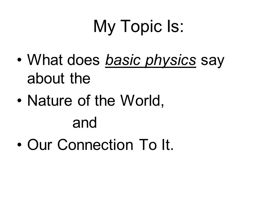 My Topic Is: What does basic physics say about the Nature of the World, and Our Connection To It.