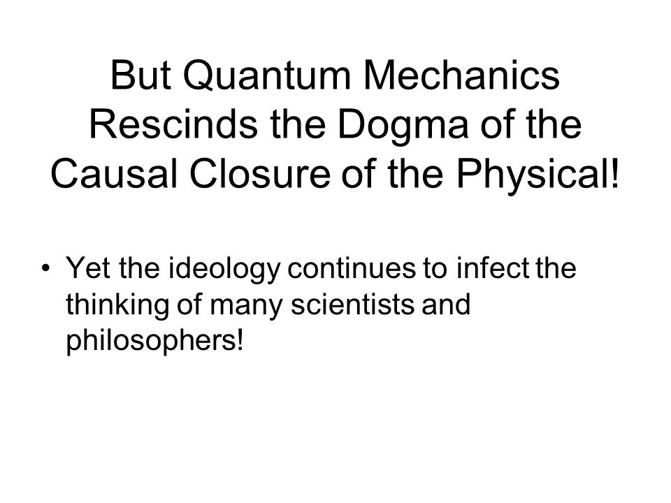 But Quantum Mechanics Rescinds the Dogma of the Causal Closure of the Physical.