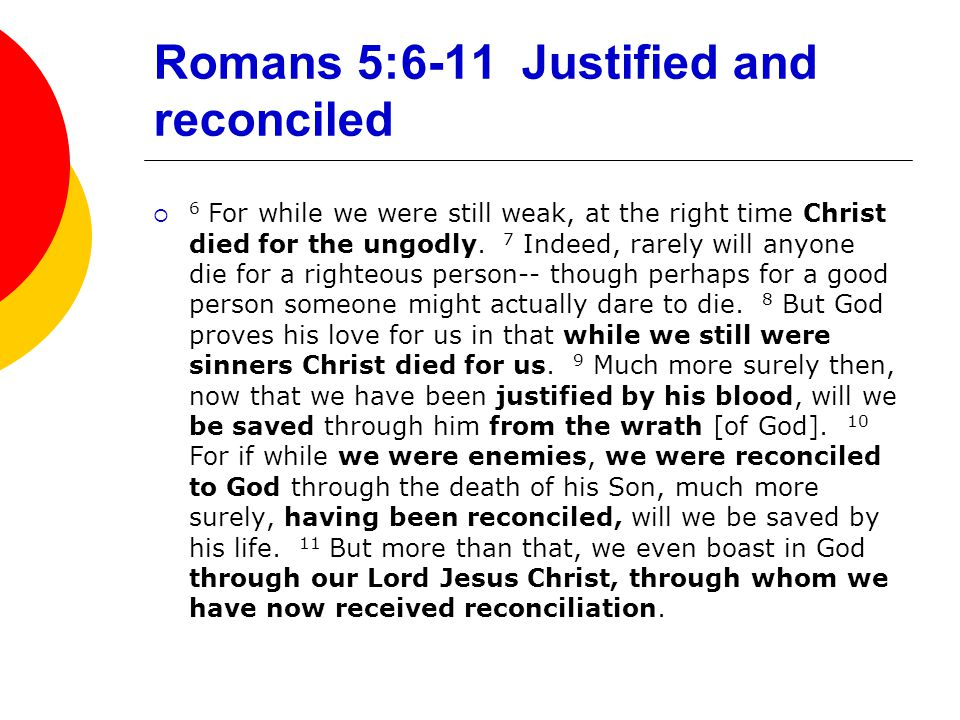 Romans 5:6-11 Justified and reconciled  6 For while we were still weak, at the right time Christ died for the ungodly. 7 Indeed, rarely will anyone d