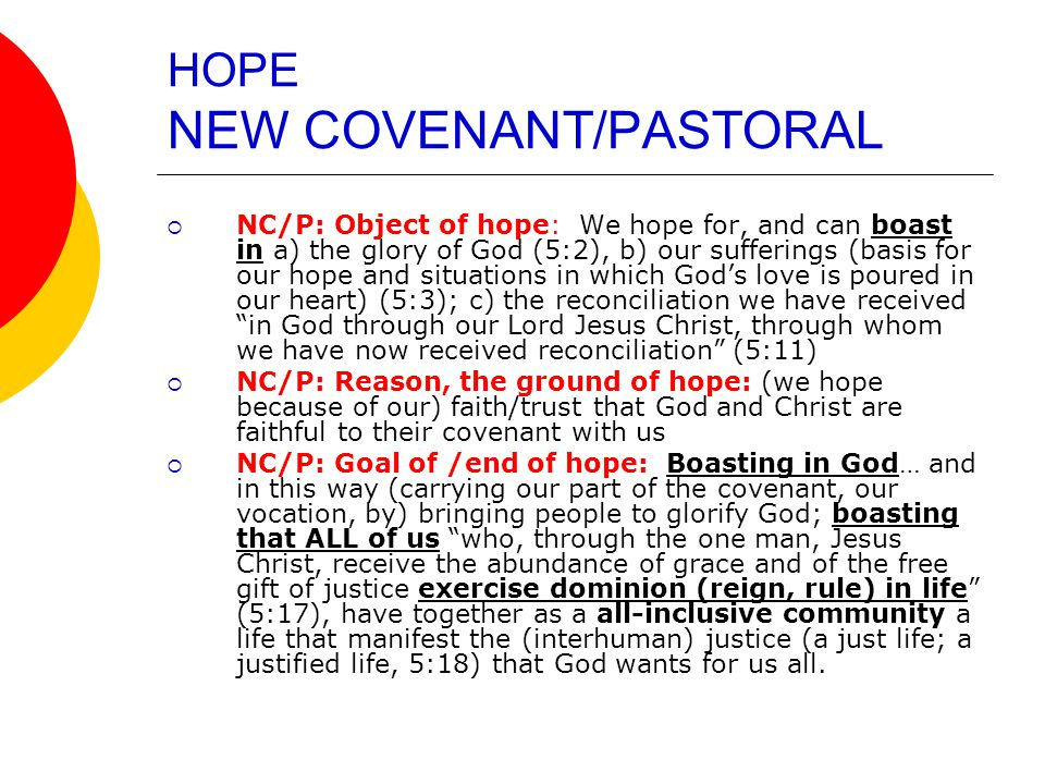 HOPE NEW COVENANT/PASTORAL  NC/P: Object of hope: We hope for, and can boast in a) the glory of God (5:2), b) our sufferings (basis for our hope and situations in which God's love is poured in our heart) (5:3); c) the reconciliation we have received in God through our Lord Jesus Christ, through whom we have now received reconciliation (5:11)  NC/P: Reason, the ground of hope: (we hope because of our) faith/trust that God and Christ are faithful to their covenant with us  NC/P: Goal of /end of hope: Boasting in God… and in this way (carrying our part of the covenant, our vocation, by) bringing people to glorify God; boasting that ALL of us who, through the one man, Jesus Christ, receive the abundance of grace and of the free gift of justice exercise dominion (reign, rule) in life (5:17), have together as a all-inclusive community a life that manifest the (interhuman) justice (a just life; a justified life, 5:18) that God wants for us all.
