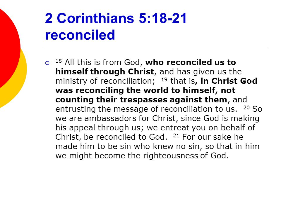 2 Corinthians 5:18-21 reconciled  18 All this is from God, who reconciled us to himself through Christ, and has given us the ministry of reconciliati