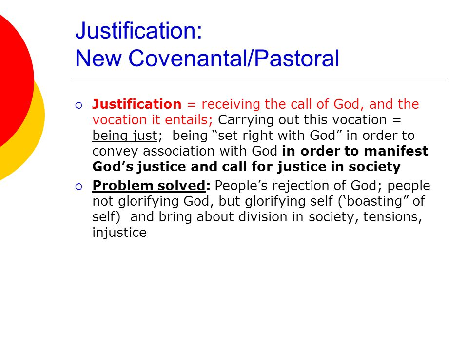 Justification: New Covenantal/Pastoral  Justification = receiving the call of God, and the vocation it entails; Carrying out this vocation = being just; being set right with God in order to convey association with God in order to manifest God's justice and call for justice in society  Problem solved: People's rejection of God; people not glorifying God, but glorifying self ('boasting of self) and bring about division in society, tensions, injustice