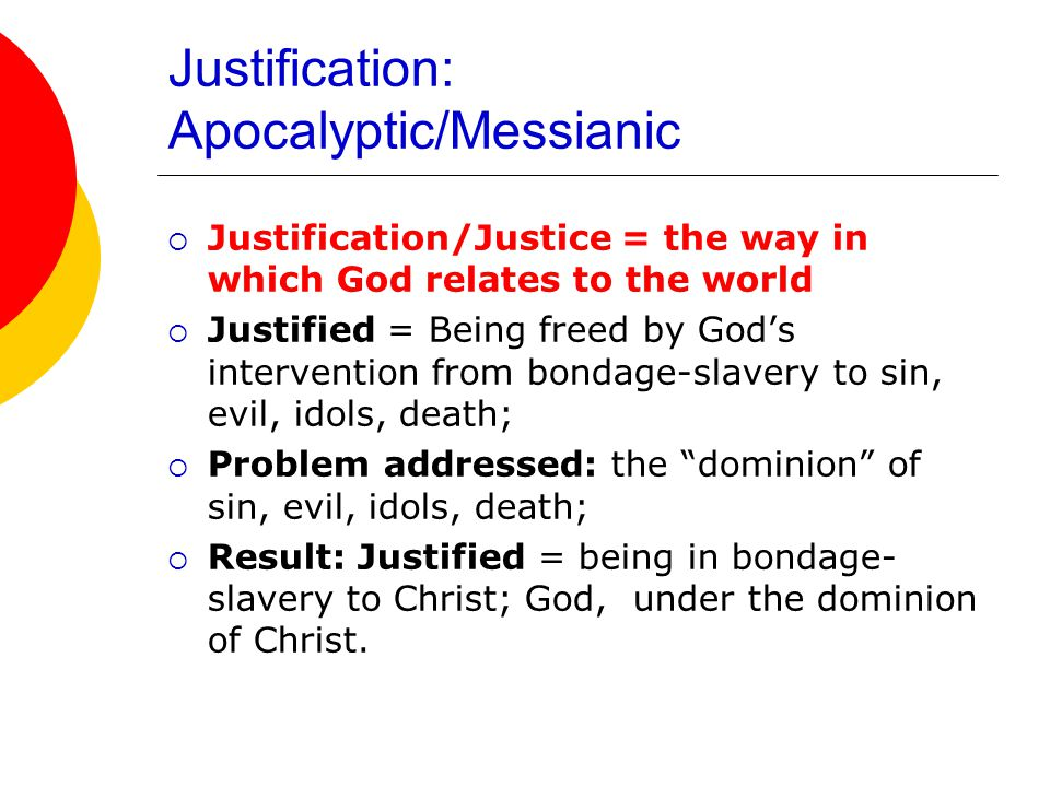 Justification: Apocalyptic/Messianic  Justification/Justice = the way in which God relates to the world  Justified = Being freed by God's intervention from bondage-slavery to sin, evil, idols, death;  Problem addressed: the dominion of sin, evil, idols, death;  Result: Justified = being in bondage- slavery to Christ; God, under the dominion of Christ.