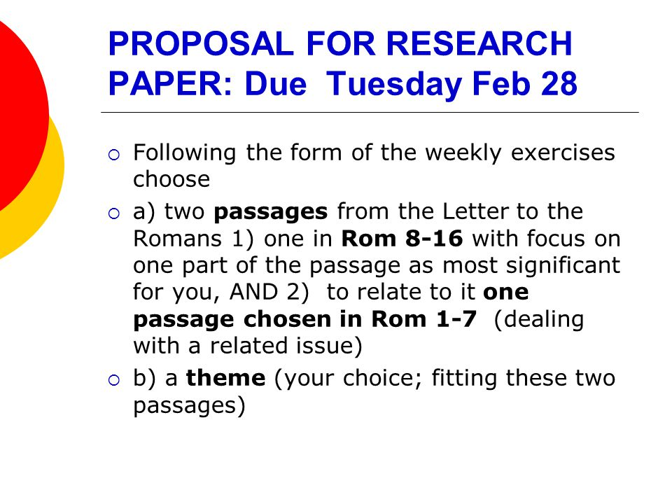PROPOSAL FOR RESEARCH PAPER: Due Tuesday Feb 28  Following the form of the weekly exercises choose  a) two passages from the Letter to the Romans 1) one in Rom 8-16 with focus on one part of the passage as most significant for you, AND 2) to relate to it one passage chosen in Rom 1-7 (dealing with a related issue)  b) a theme (your choice; fitting these two passages)