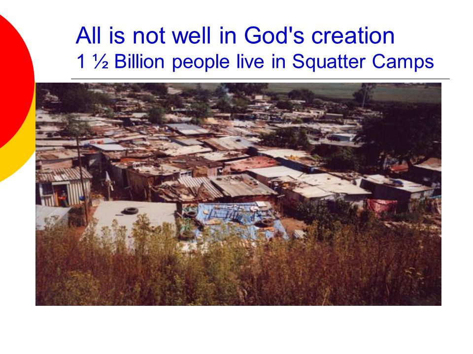 All is not well in God s creation 1 ½ Billion people live in Squatter Camps