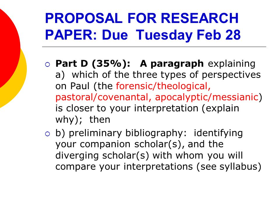PROPOSAL FOR RESEARCH PAPER: Due Tuesday Feb 28  Part D (35%): A paragraph explaining a) which of the three types of perspectives on Paul (the forensic/theological, pastoral/covenantal, apocalyptic/messianic) is closer to your interpretation (explain why); then  b) preliminary bibliography: identifying your companion scholar(s), and the diverging scholar(s) with whom you will compare your interpretations (see syllabus)
