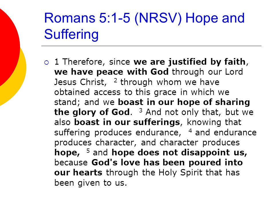 Romans 5:1-5 (NRSV) Hope and Suffering  1 Therefore, since we are justified by faith, we have peace with God through our Lord Jesus Christ, 2 through whom we have obtained access to this grace in which we stand; and we boast in our hope of sharing the glory of God.