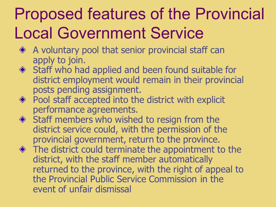Proposed features of the Provincial Local Government Service A voluntary pool that senior provincial staff can apply to join.