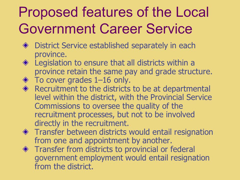 Proposed features of the Local Government Career Service District Service established separately in each province. Legislation to ensure that all dist