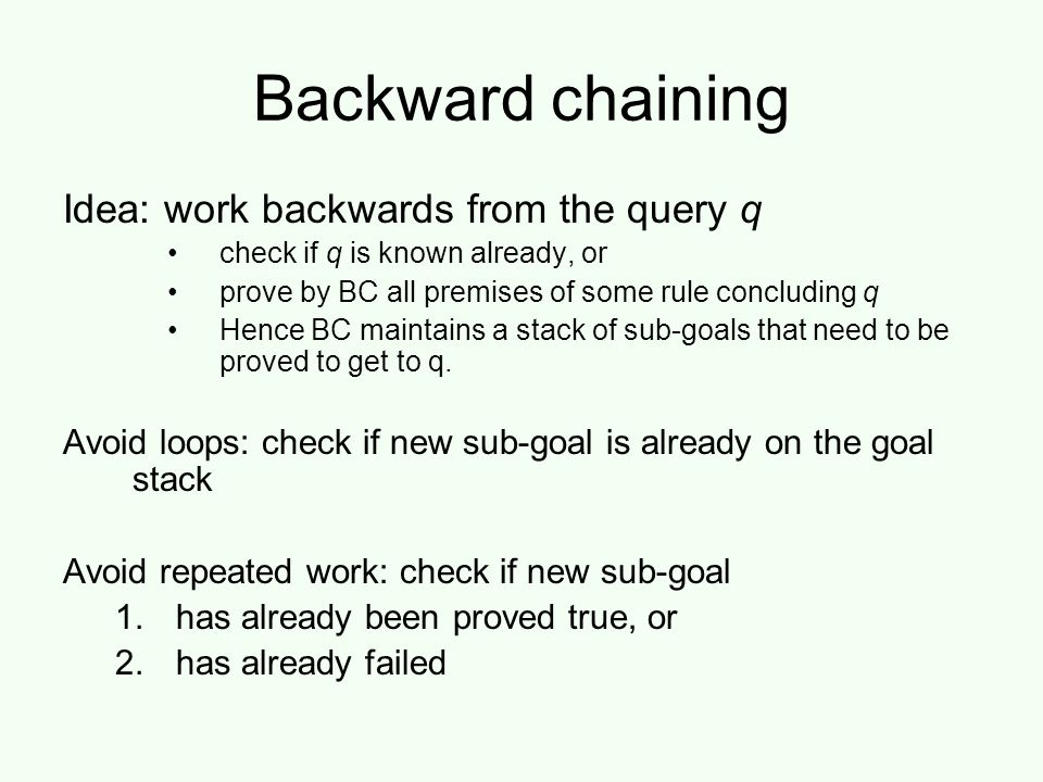 Backward chaining Idea: work backwards from the query q check if q is known already, or prove by BC all premises of some rule concluding q Hence BC maintains a stack of sub-goals that need to be proved to get to q.