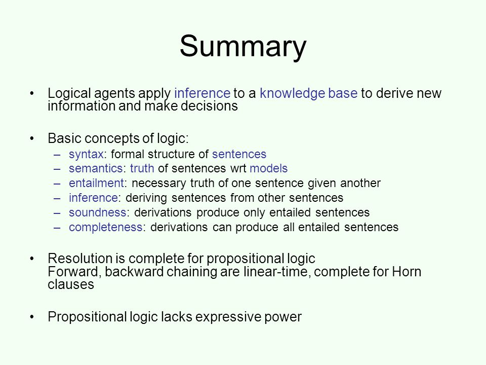Summary Logical agents apply inference to a knowledge base to derive new information and make decisions Basic concepts of logic: –syntax: formal structure of sentences –semantics: truth of sentences wrt models –entailment: necessary truth of one sentence given another –inference: deriving sentences from other sentences –soundness: derivations produce only entailed sentences –completeness: derivations can produce all entailed sentences Resolution is complete for propositional logic Forward, backward chaining are linear-time, complete for Horn clauses Propositional logic lacks expressive power