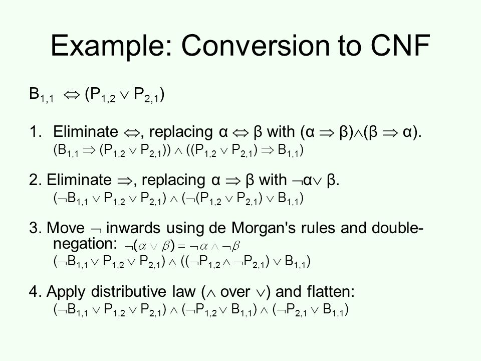 Example: Conversion to CNF B 1,1  (P 1,2  P 2,1 ) 1.Eliminate , replacing α  β with (α  β)  (β  α).