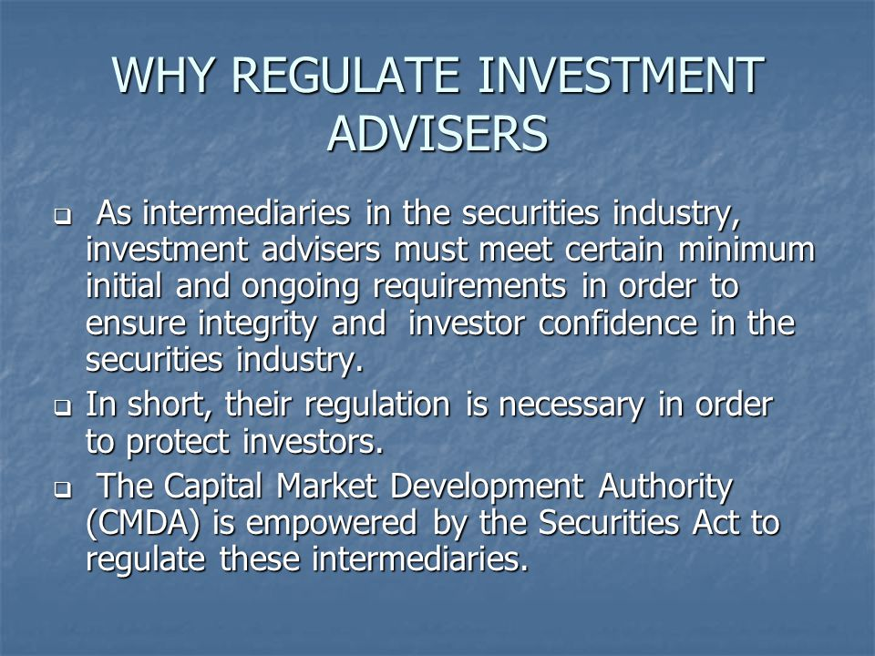 WHY REGULATE INVESTMENT ADVISERS  As intermediaries in the securities industry, investment advisers must meet certain minimum initial and ongoing requirements in order to ensure integrity and investor confidence in the securities industry.