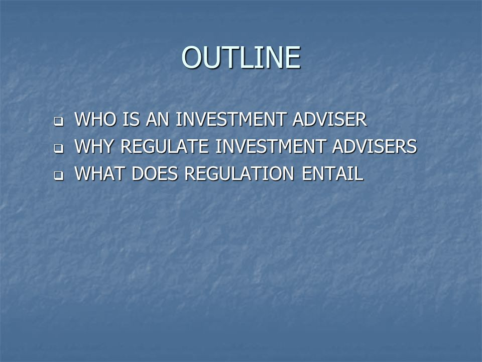 OUTLINE  WHO IS AN INVESTMENT ADVISER  WHY REGULATE INVESTMENT ADVISERS  WHAT DOES REGULATION ENTAIL
