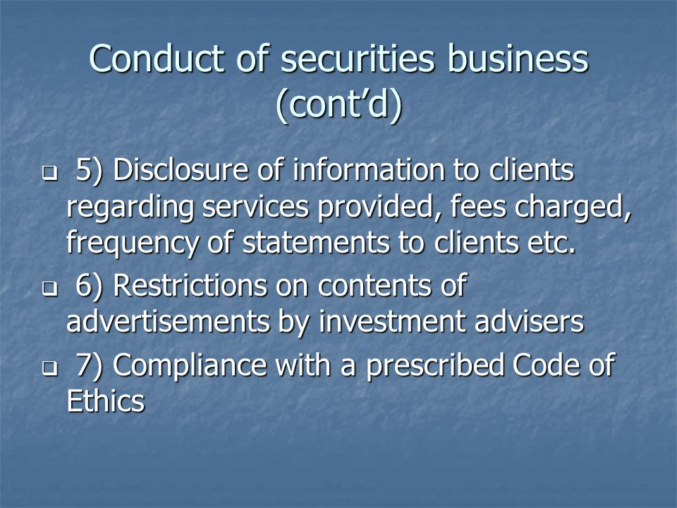 Conduct of securities business (cont'd)  5) Disclosure of information to clients regarding services provided, fees charged, frequency of statements to clients etc.