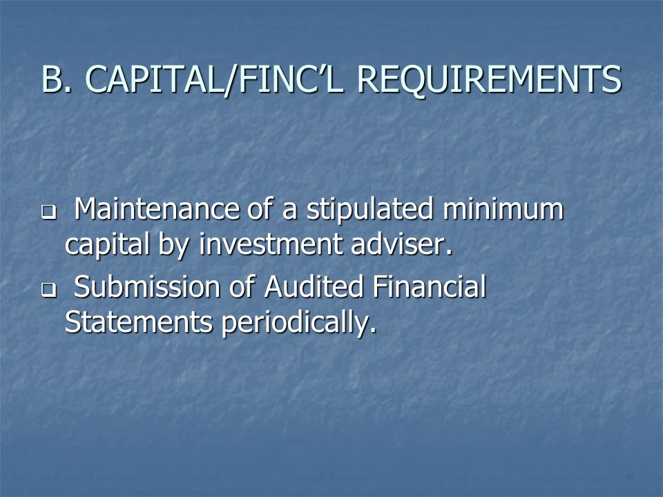B.CAPITAL/FINC'L REQUIREMENTS  Maintenance of a stipulated minimum capital by investment adviser.