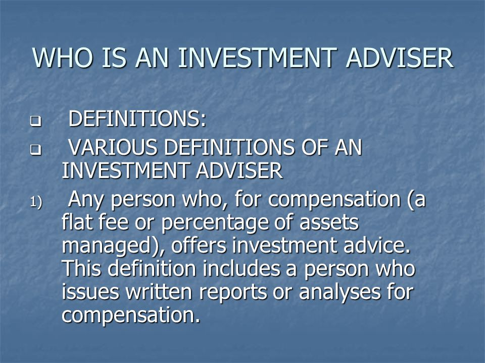 WHO IS AN INVESTMENT ADVISER  DEFINITIONS:  VARIOUS DEFINITIONS OF AN INVESTMENT ADVISER 1) Any person who, for compensation (a flat fee or percentage of assets managed), offers investment advice.