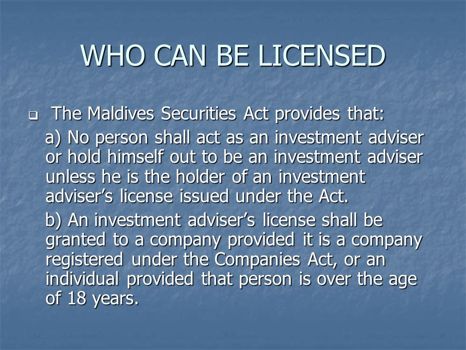 WHO CAN BE LICENSED  The Maldives Securities Act provides that: a) No person shall act as an investment adviser or hold himself out to be an investment adviser unless he is the holder of an investment adviser's license issued under the Act.