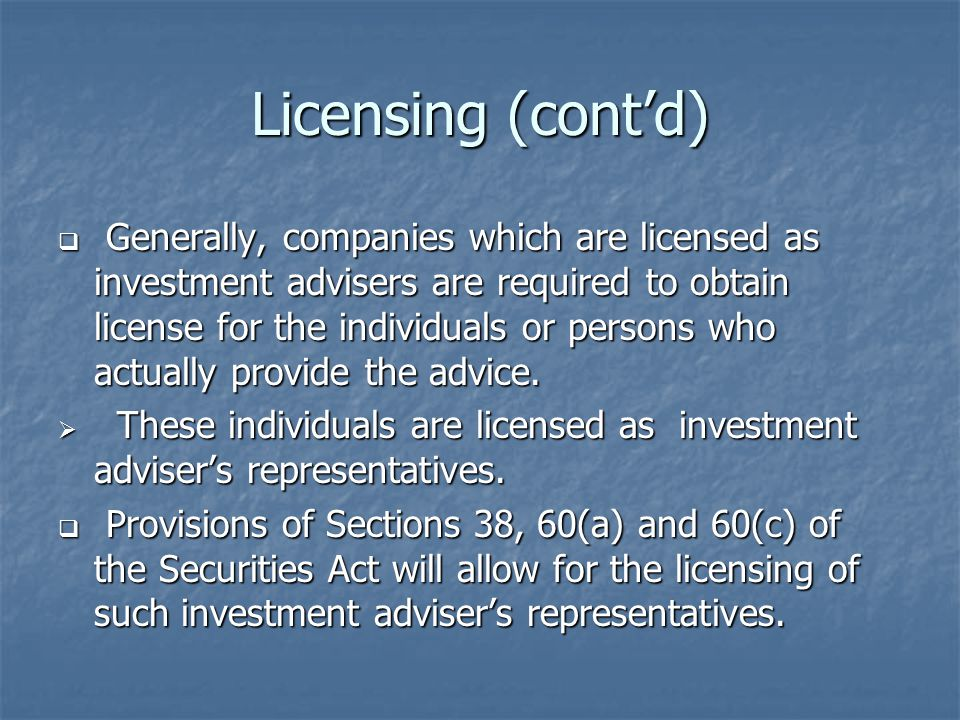 Licensing (cont'd)  Generally, companies which are licensed as investment advisers are required to obtain license for the individuals or persons who actually provide the advice.