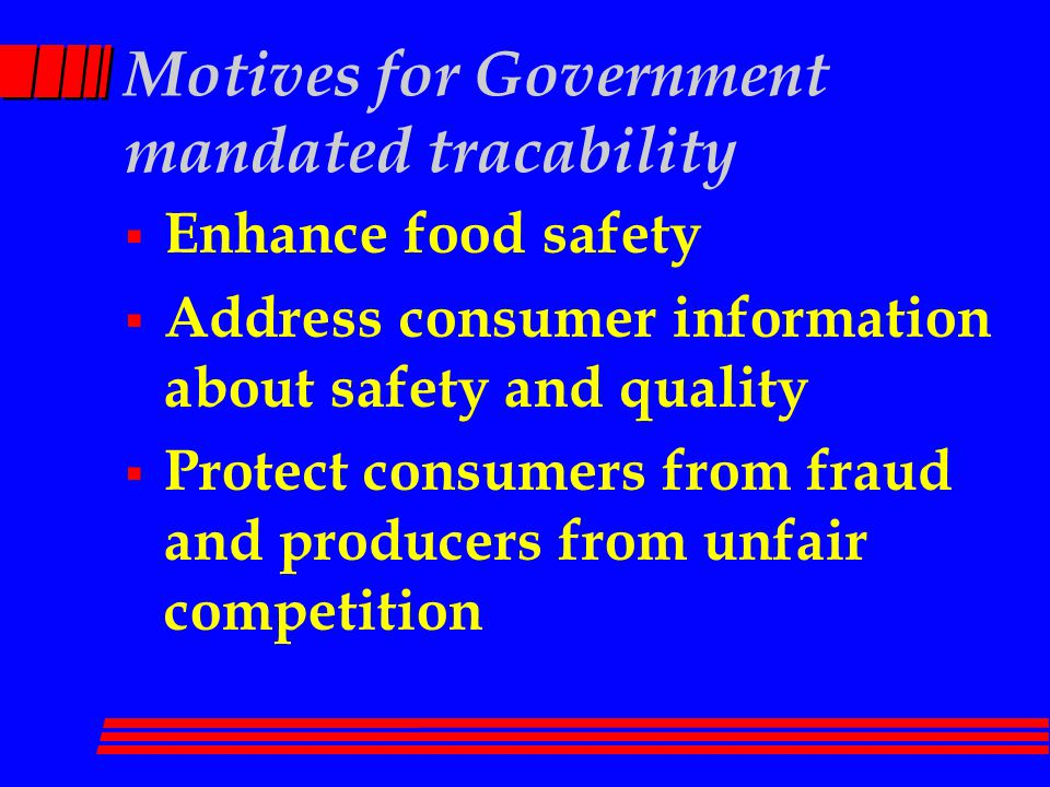 Motives for Government mandated tracability  Enhance food safety  Address consumer information about safety and quality  Protect consumers from fraud and producers from unfair competition