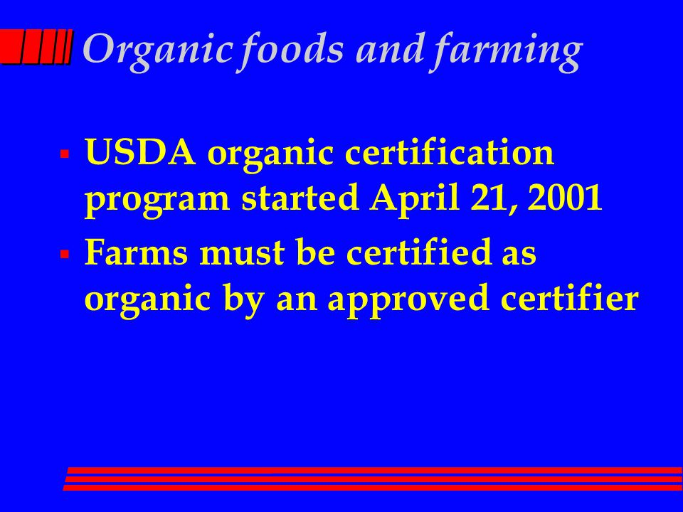 Organic foods and farming  USDA organic certification program started April 21, 2001  Farms must be certified as organic by an approved certifier