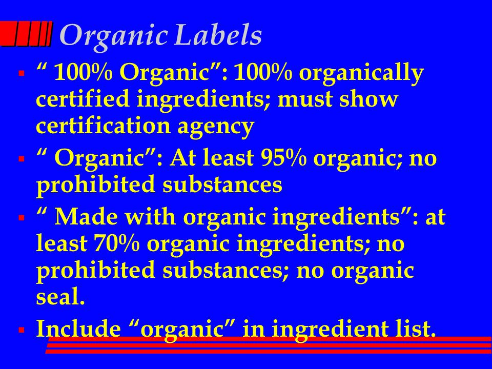 Organic Labels  100% Organic : 100% organically certified ingredients; must show certification agency  Organic : At least 95% organic; no prohibited substances  Made with organic ingredients : at least 70% organic ingredients; no prohibited substances; no organic seal.