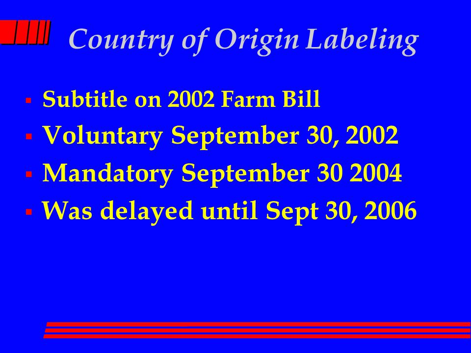 Country of Origin Labeling  Subtitle on 2002 Farm Bill  Voluntary September 30, 2002  Mandatory September 30 2004  Was delayed until Sept 30, 2006