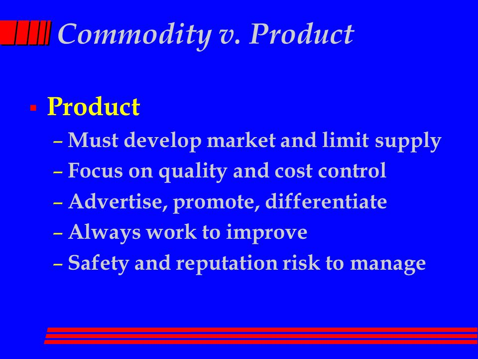 Commodity v. Product  Product – Must develop market and limit supply – Focus on quality and cost control – Advertise, promote, differentiate – Always