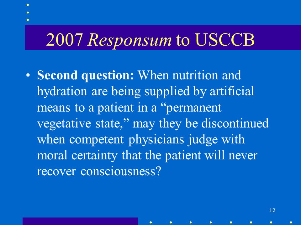 12 2007 Responsum to USCCB Second question: When nutrition and hydration are being supplied by artificial means to a patient in a permanent vegetative state, may they be discontinued when competent physicians judge with moral certainty that the patient will never recover consciousness?