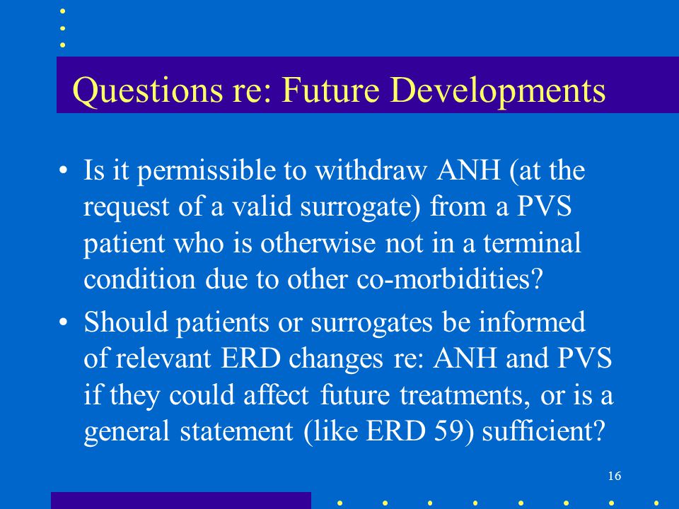 16 Questions re: Future Developments Is it permissible to withdraw ANH (at the request of a valid surrogate) from a PVS patient who is otherwise not in a terminal condition due to other co-morbidities.