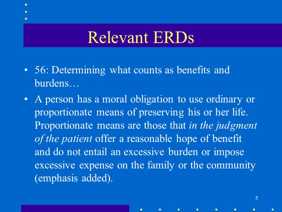 6 Relevant ERDs 57: Determining what counts as benefits and burdens… A person may forgo extraordinary or disproportionate means of preserving life.