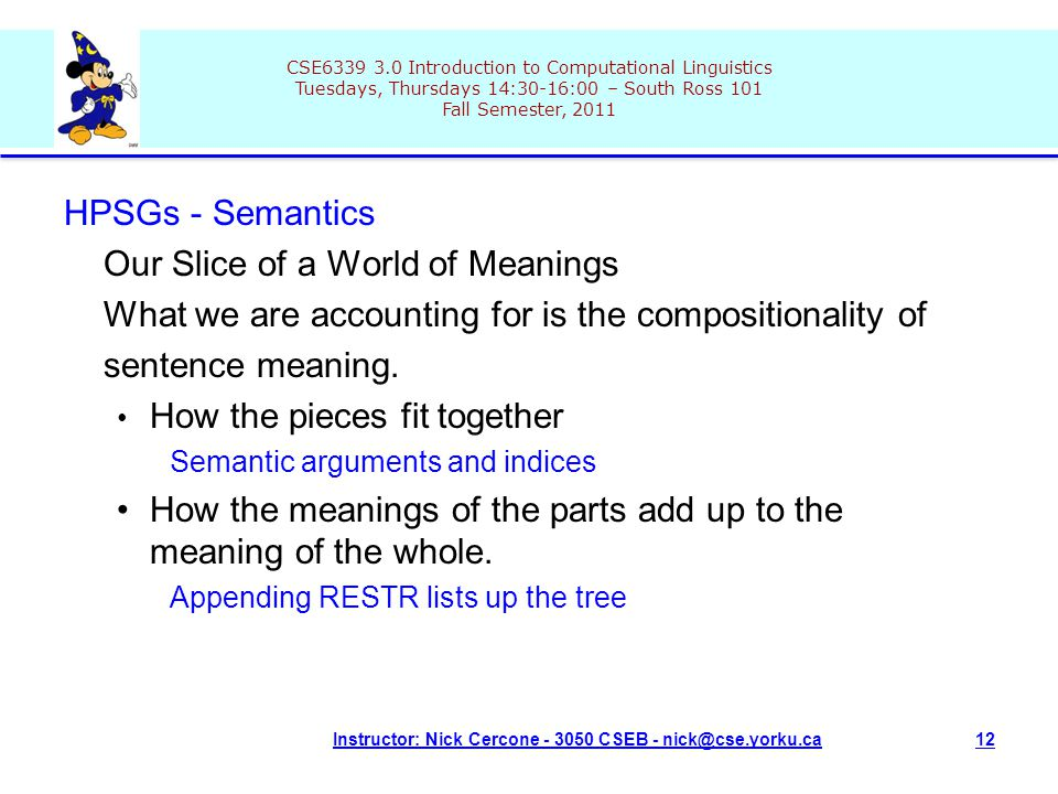 CSE6339 3.0 Introduction to Computational Linguistics Tuesdays, Thursdays 14:30-16:00 – South Ross 101 Fall Semester, 2011 Instructor: Nick Cercone - 3050 CSEB - nick@cse.yorku.ca12 HPSGs - Semantics Our Slice of a World of Meanings What we are accounting for is the compositionality of sentence meaning.