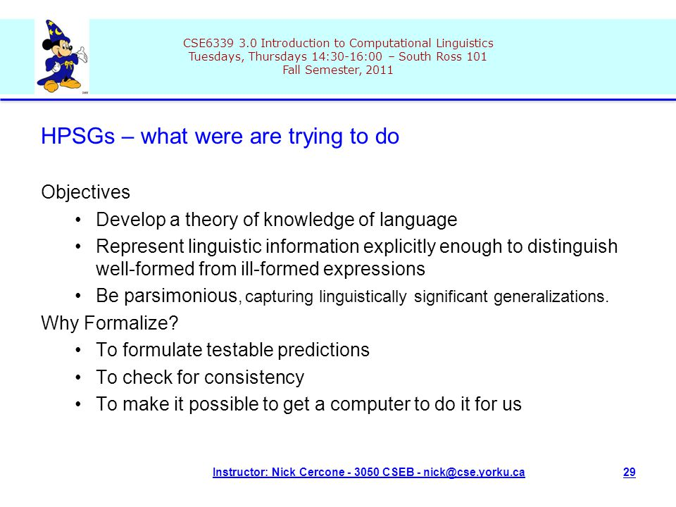 CSE6339 3.0 Introduction to Computational Linguistics Tuesdays, Thursdays 14:30-16:00 – South Ross 101 Fall Semester, 2011 Instructor: Nick Cercone - 3050 CSEB - nick@cse.yorku.ca29 HPSGs – what were are trying to do Objectives Develop a theory of knowledge of language Represent linguistic information explicitly enough to distinguish well-formed from ill-formed expressions Be parsimonious, capturing linguistically significant generalizations.