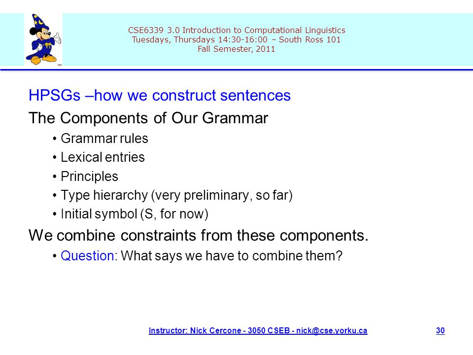 CSE6339 3.0 Introduction to Computational Linguistics Tuesdays, Thursdays 14:30-16:00 – South Ross 101 Fall Semester, 2011 Instructor: Nick Cercone - 3050 CSEB - nick@cse.yorku.ca30 HPSGs –how we construct sentences The Components of Our Grammar Grammar rules Lexical entries Principles Type hierarchy (very preliminary, so far) Initial symbol (S, for now) We combine constraints from these components.
