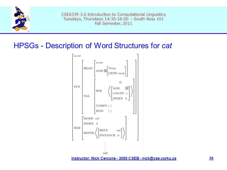 CSE6339 3.0 Introduction to Computational Linguistics Tuesdays, Thursdays 14:30-16:00 – South Ross 101 Fall Semester, 2011 Instructor: Nick Cercone - 3050 CSEB - nick@cse.yorku.ca35 HPSGs - Description of Word Structures for cat