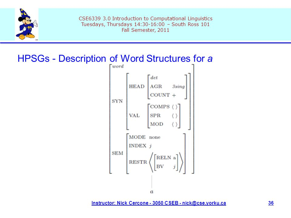 CSE6339 3.0 Introduction to Computational Linguistics Tuesdays, Thursdays 14:30-16:00 – South Ross 101 Fall Semester, 2011 Instructor: Nick Cercone - 3050 CSEB - nick@cse.yorku.ca36 HPSGs - Description of Word Structures for a
