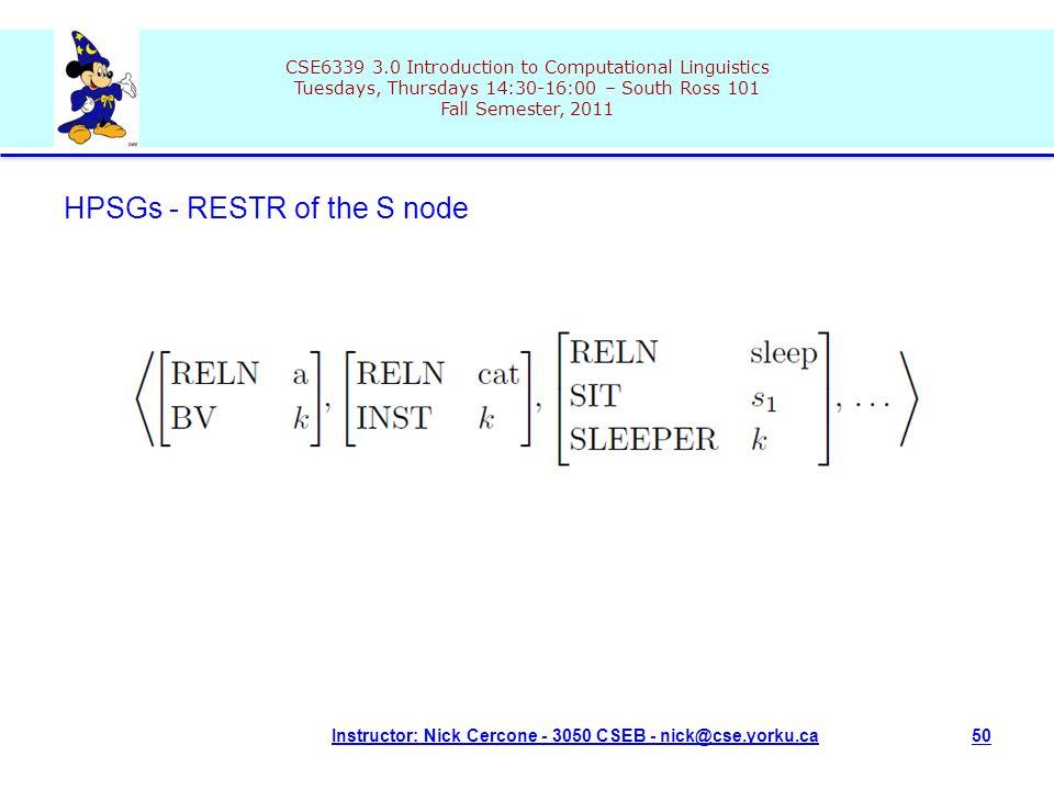 CSE6339 3.0 Introduction to Computational Linguistics Tuesdays, Thursdays 14:30-16:00 – South Ross 101 Fall Semester, 2011 Instructor: Nick Cercone - 3050 CSEB - nick@cse.yorku.ca50 HPSGs - RESTR of the S node