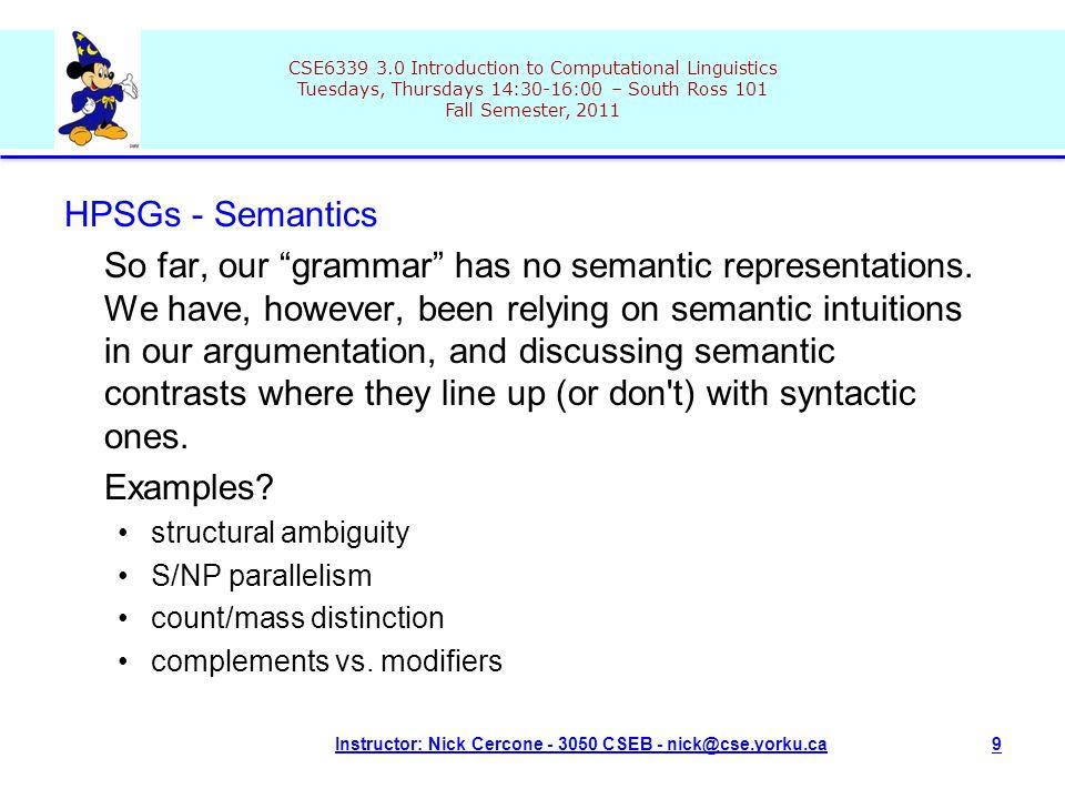 CSE6339 3.0 Introduction to Computational Linguistics Tuesdays, Thursdays 14:30-16:00 – South Ross 101 Fall Semester, 2011 Instructor: Nick Cercone - 3050 CSEB - nick@cse.yorku.ca9 HPSGs - Semantics So far, our grammar has no semantic representations.