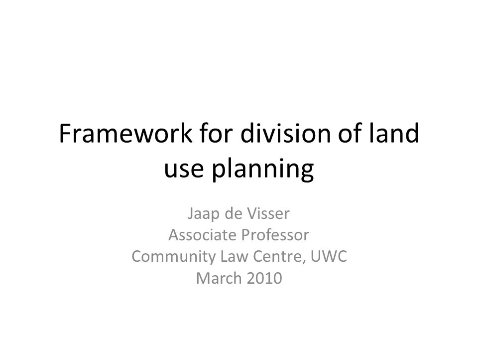 Framework for division of land use planning Jaap de Visser Associate Professor Community Law Centre, UWC March 2010