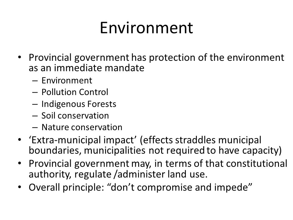 Environment Provincial government has protection of the environment as an immediate mandate – Environment – Pollution Control – Indigenous Forests – Soil conservation – Nature conservation 'Extra-municipal impact' (effects straddles municipal boundaries, municipalities not required to have capacity) Provincial government may, in terms of that constitutional authority, regulate /administer land use.