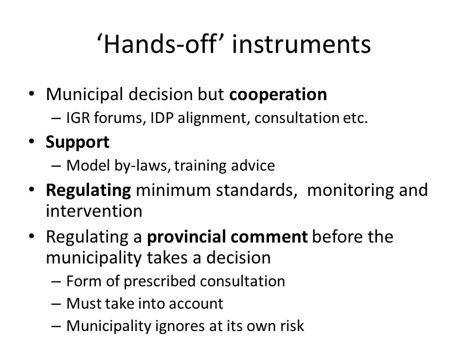 'Hands-off' instruments Municipal decision but cooperation – IGR forums, IDP alignment, consultation etc. Support – Model by-laws, training advice Reg