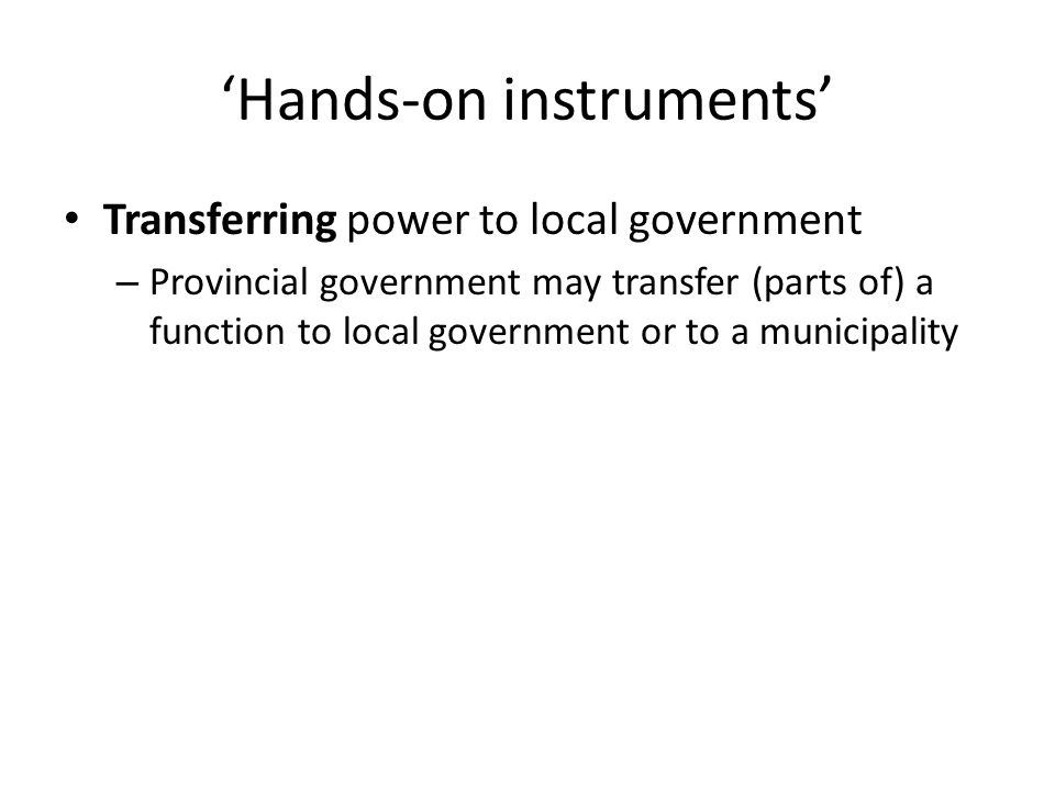 'Hands-on instruments' Transferring power to local government – Provincial government may transfer (parts of) a function to local government or to a m