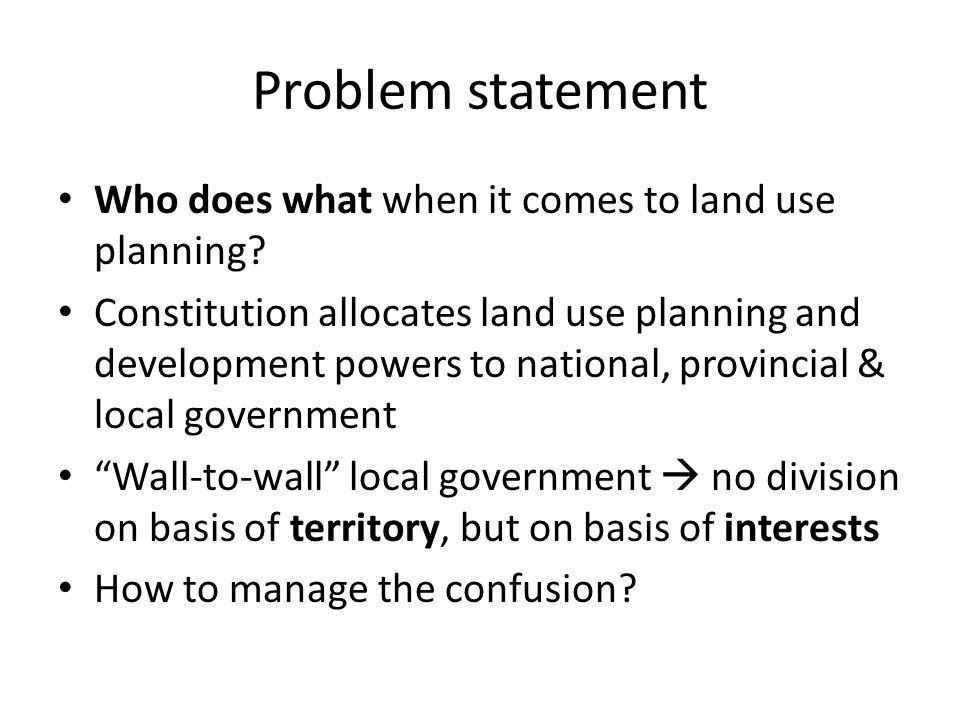 Problem statement Who does what when it comes to land use planning? Constitution allocates land use planning and development powers to national, provi