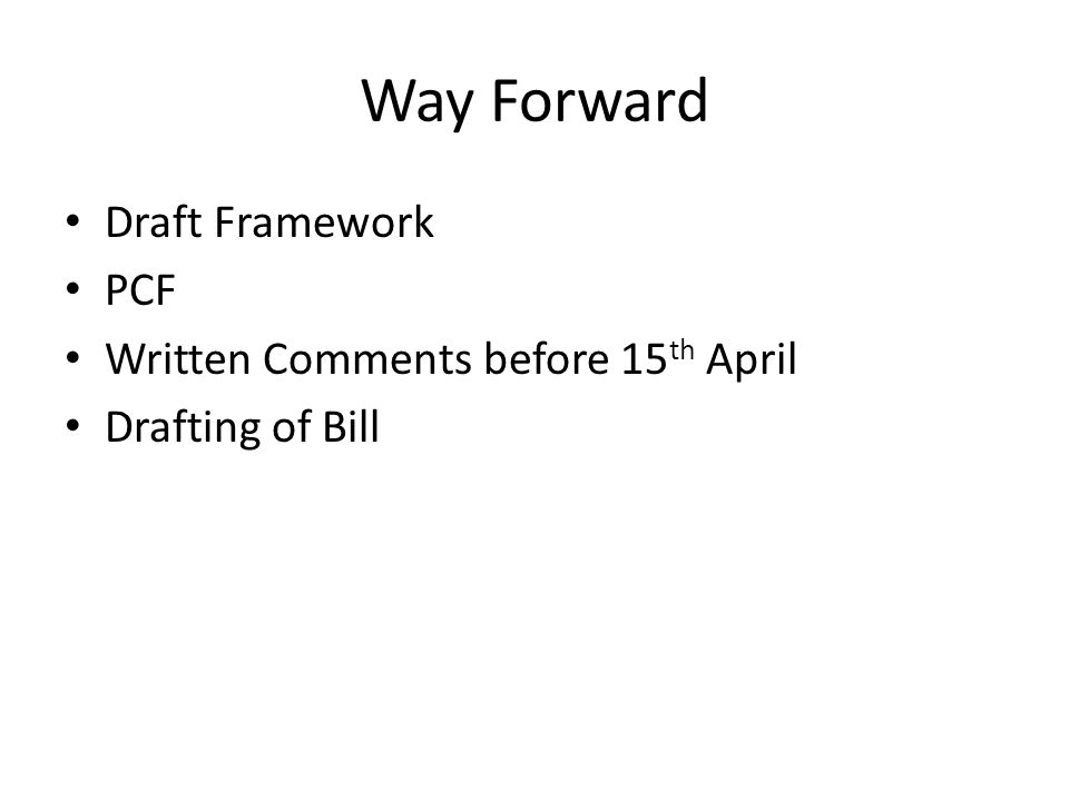 Way Forward Draft Framework PCF Written Comments before 15 th April Drafting of Bill