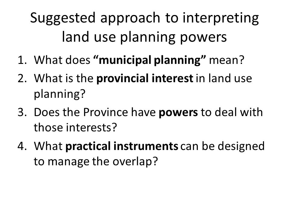"Suggested approach to interpreting land use planning powers 1.What does ""municipal planning"" mean? 2.What is the provincial interest in land use plann"