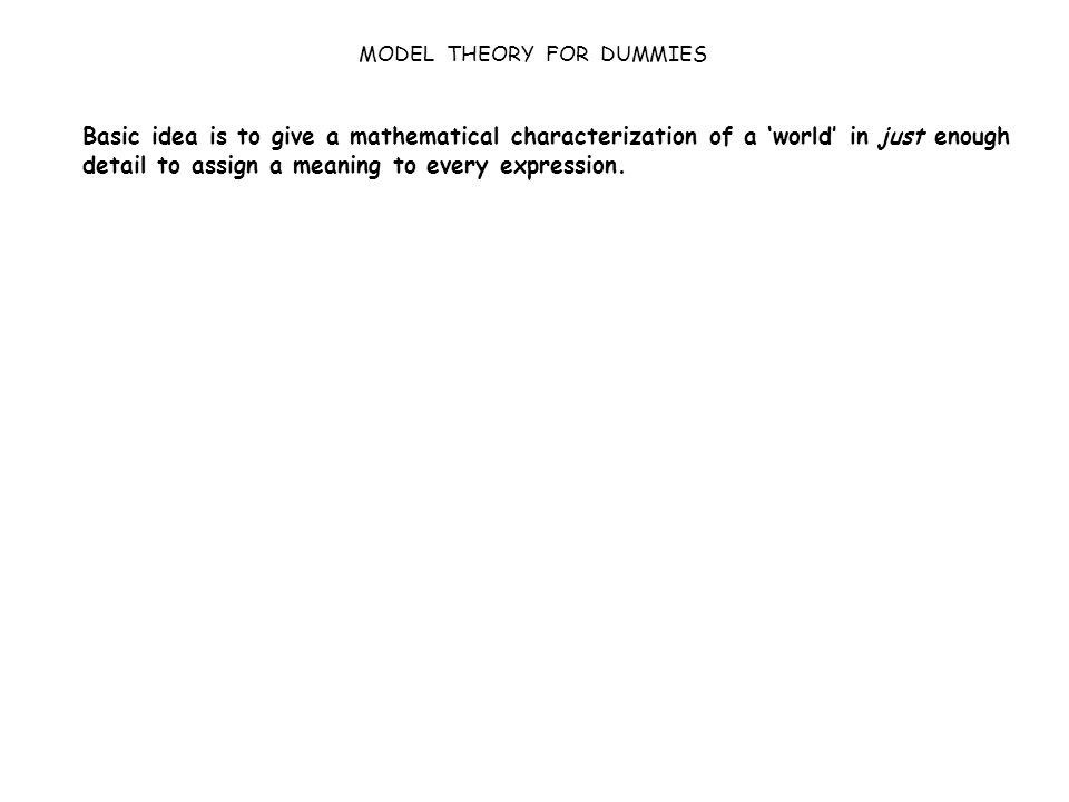 MODEL THEORY FOR DUMMIES Basic idea is to give a mathematical characterization of a 'world' in just enough detail to assign a meaning to every expression.