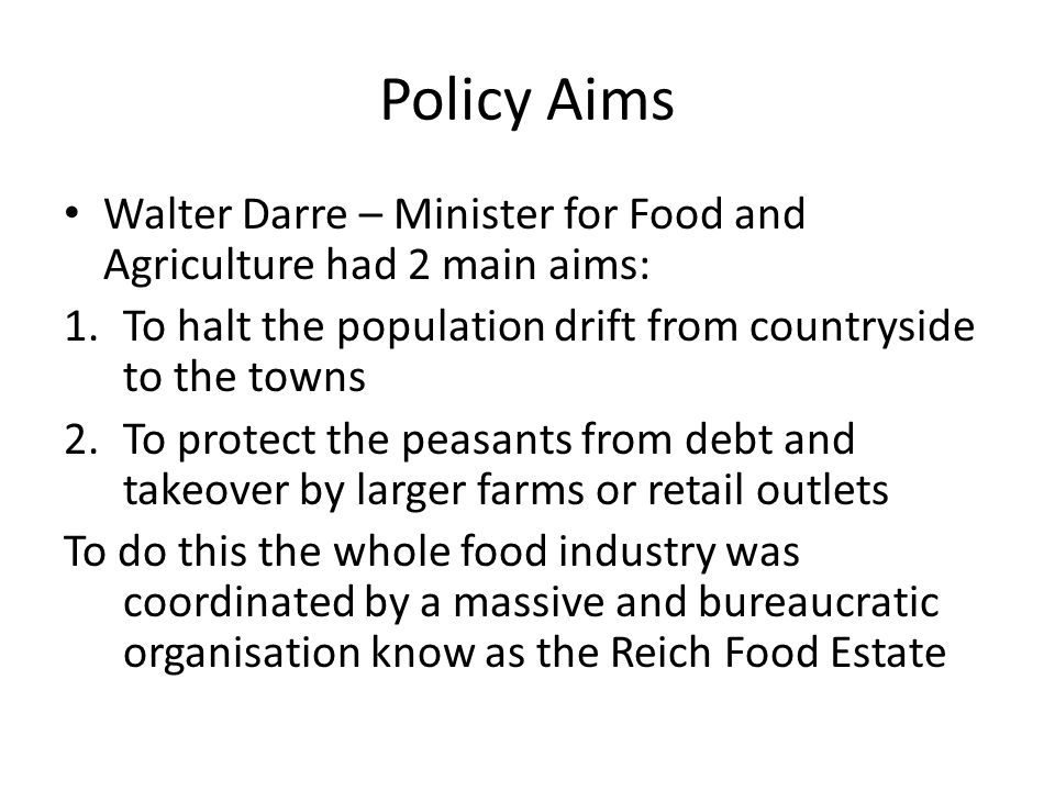 Policy Aims Walter Darre – Minister for Food and Agriculture had 2 main aims: 1.To halt the population drift from countryside to the towns 2.To protect the peasants from debt and takeover by larger farms or retail outlets To do this the whole food industry was coordinated by a massive and bureaucratic organisation know as the Reich Food Estate