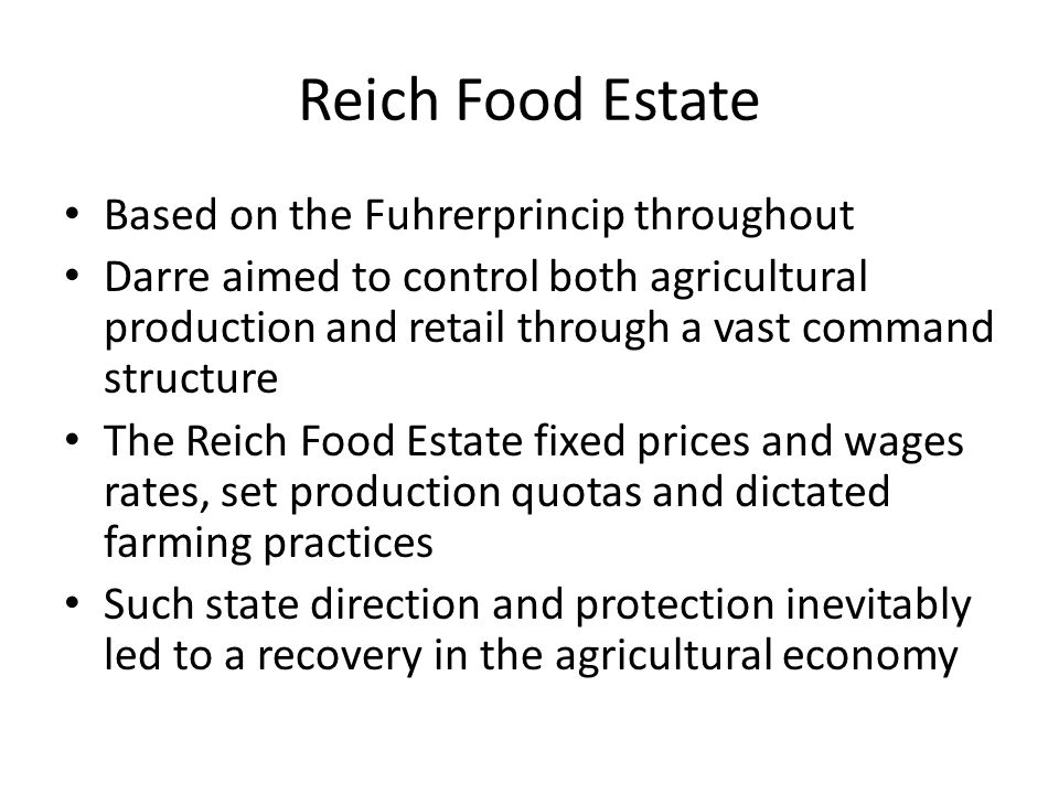 Reich Food Estate Based on the Fuhrerprincip throughout Darre aimed to control both agricultural production and retail through a vast command structure The Reich Food Estate fixed prices and wages rates, set production quotas and dictated farming practices Such state direction and protection inevitably led to a recovery in the agricultural economy