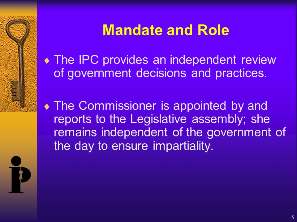 5 Mandate and Role  The IPC provides an independent review of government decisions and practices.